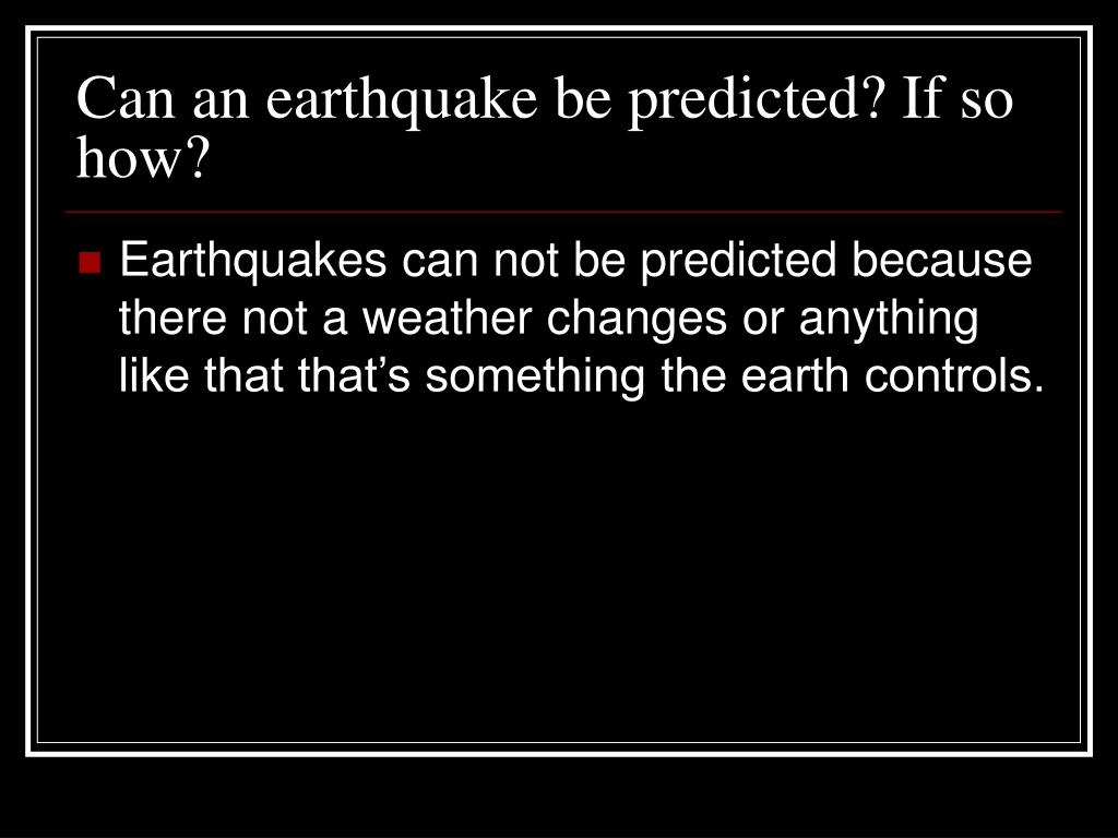 Can an earthquake be predicted? If so how?