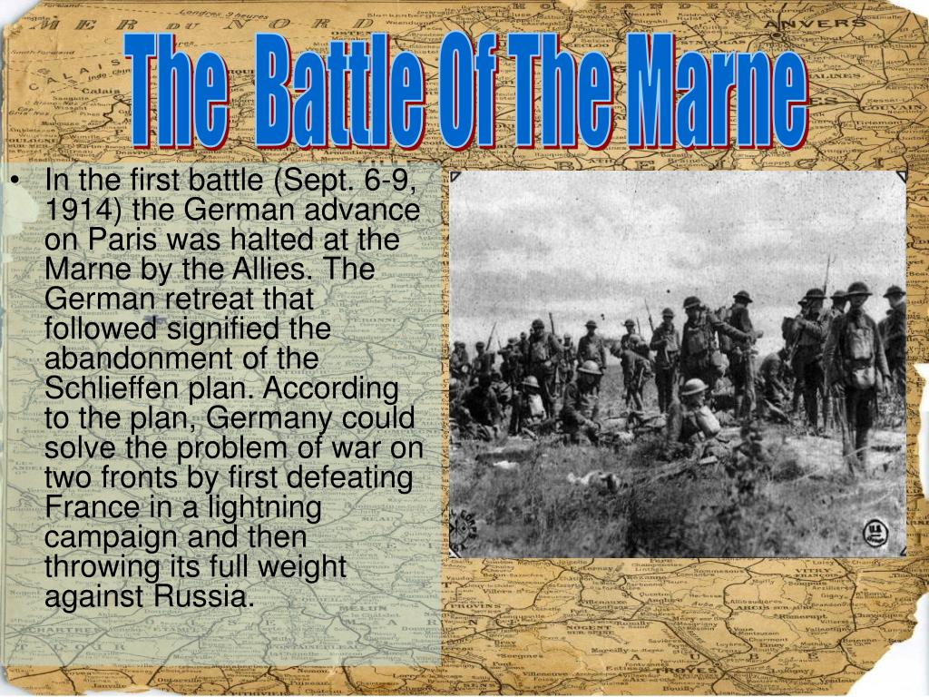 In the first battle (Sept. 6-9, 1914) the German advance on Paris was halted at the Marne by the Allies. The German retreat that followed signified the abandonment of the Schlieffen plan. According to the plan, Germany could solve the problem of war on two fronts by first defeating France in a lightning campaign and then throwing its full weight against Russia.