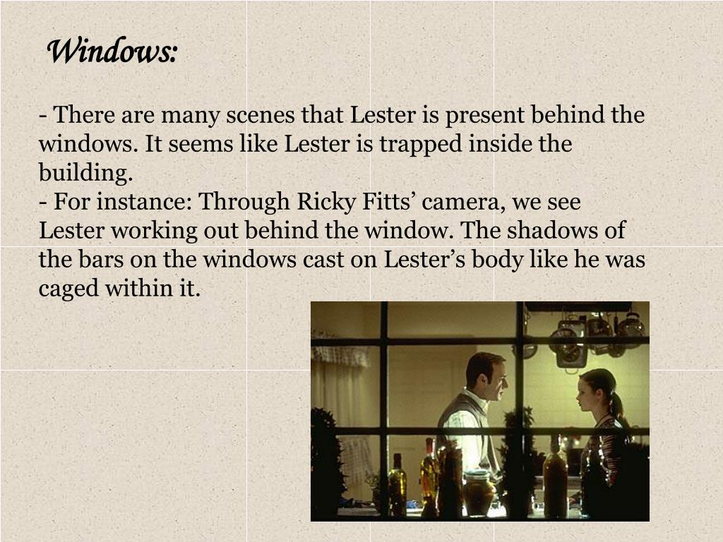 There are many scenes that Lester is present behind the windows. It seems like Lester is trapped inside the building.