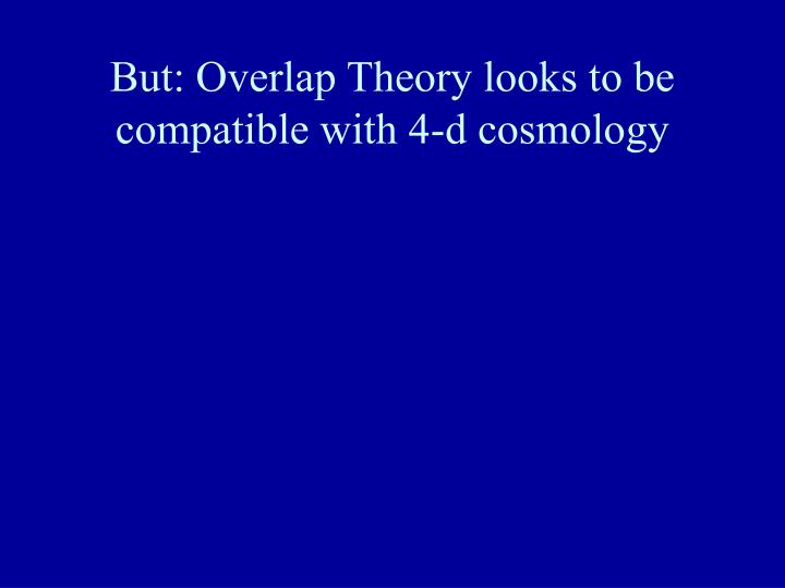 But: Overlap Theory looks to be compatible with 4-d cosmology