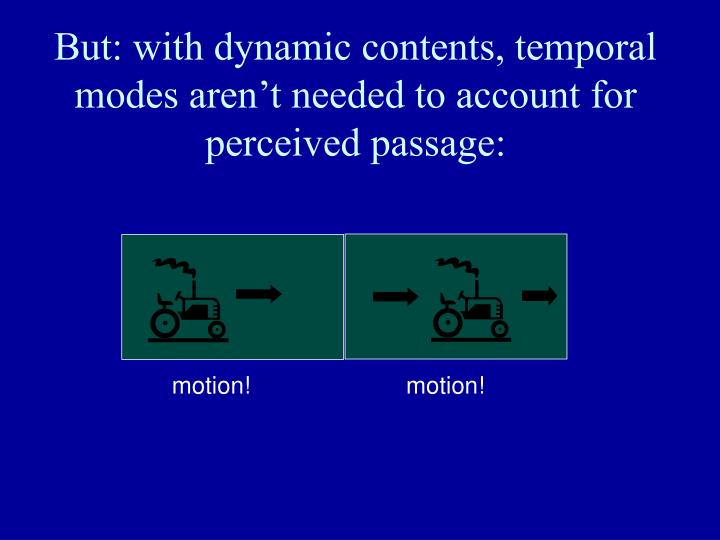 But: with dynamic contents, temporal modes aren't needed to account for perceived passage: