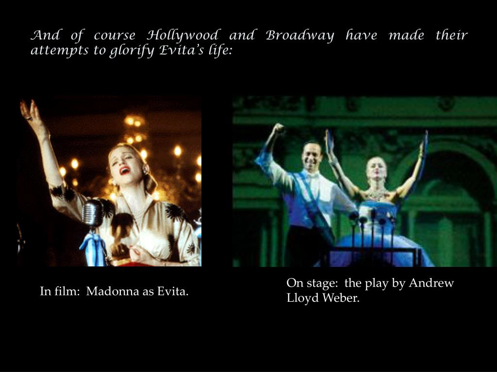 And of course Hollywood and Broadway have made their attempts to glorify Evita's life: