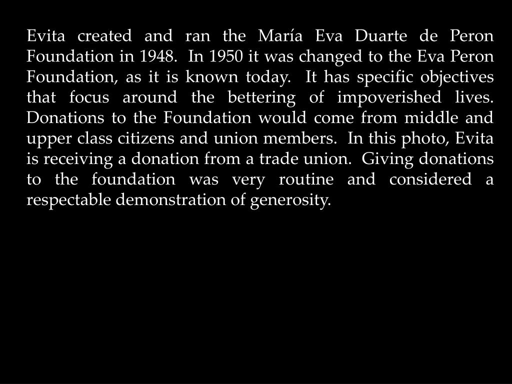 Evita created and ran the María Eva Duarte de Peron Foundation in 1948.  In 1950 it was changed to the Eva Peron Foundation, as it is known today.  It has specific objectives that focus around the bettering of impoverished lives.  Donations to the Foundation would come from middle and upper class citizens and union members.  In this photo, Evita is receiving a donation from a trade union.  Giving donations to the foundation was very routine and considered a respectable demonstration of generosity.