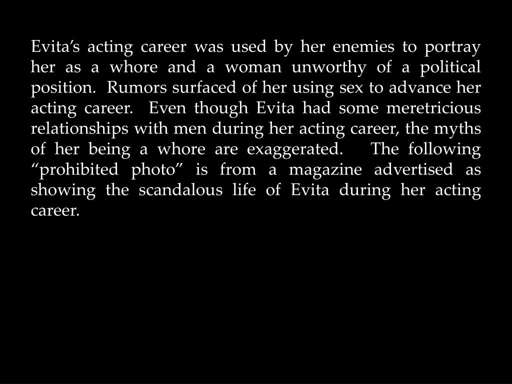 "Evita's acting career was used by her enemies to portray her as a whore and a woman unworthy of a political position.  Rumors surfaced of her using sex to advance her acting career.  Even though Evita had some meretricious relationships with men during her acting career, the myths of her being a whore are exaggerated.   The following ""prohibited photo"" is from a magazine advertised as showing the scandalous life of Evita during her acting career."