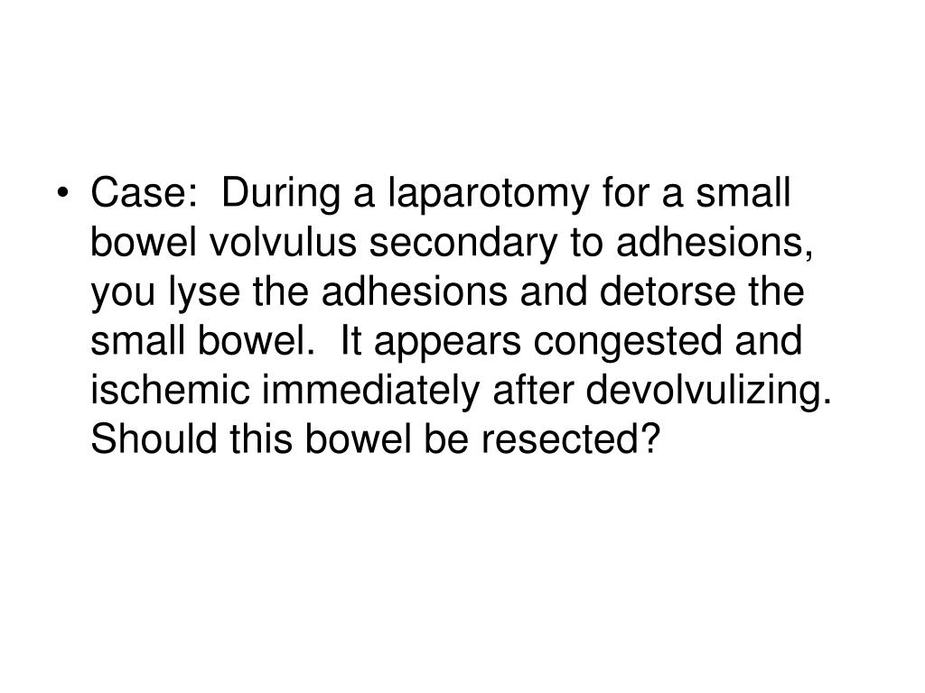 Case:  During a laparotomy for a small bowel volvulus secondary to adhesions, you lyse the adhesions and detorse the small bowel.  It appears congested and ischemic immediately after devolvulizing.  Should this bowel be resected?