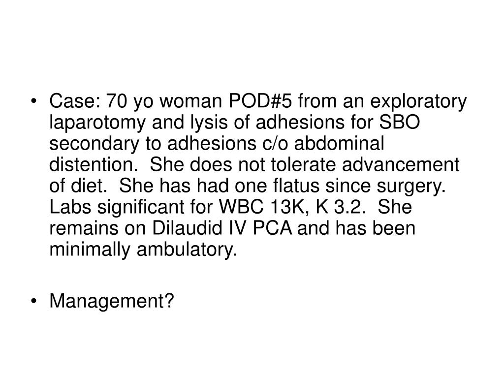 Case: 70 yo woman POD#5 from an exploratory laparotomy and lysis of adhesions for SBO secondary to adhesions c/o abdominal distention.  She does not tolerate advancement of diet.  She has had one flatus since surgery.  Labs significant for WBC 13K, K 3.2.  She remains on Dilaudid IV PCA and has been minimally ambulatory.