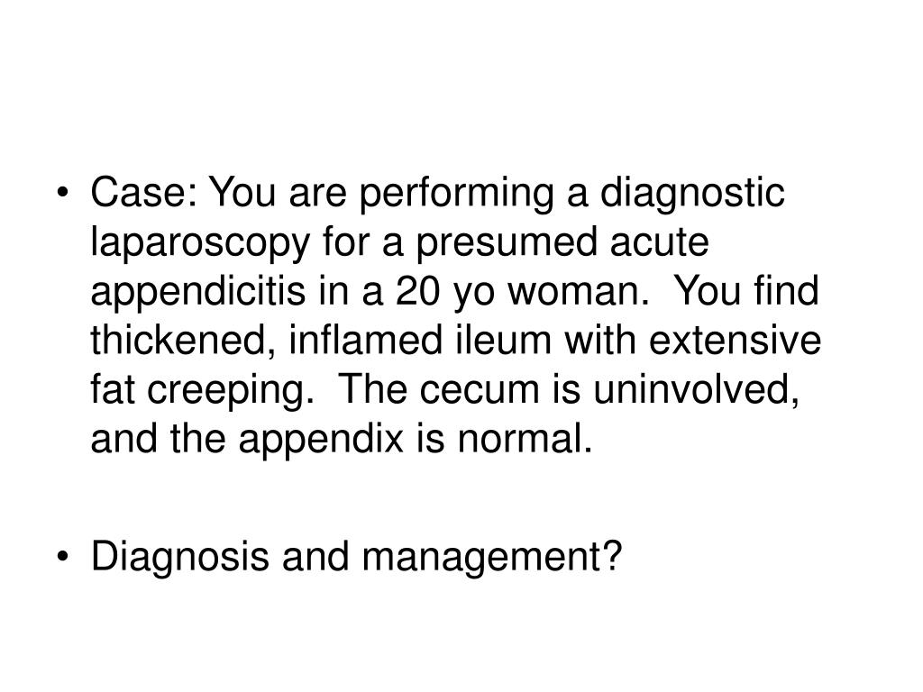 Case: You are performing a diagnostic laparoscopy for a presumed acute appendicitis in a 20 yo woman.  You find thickened, inflamed ileum with extensive fat creeping.  The cecum is uninvolved, and the appendix is normal.