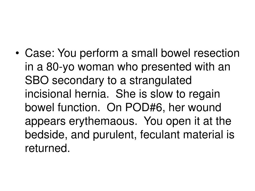 Case: You perform a small bowel resection in a 80-yo woman who presented with an SBO secondary to a strangulated incisional hernia.  She is slow to regain bowel function.  On POD#6, her wound appears erythemaous.  You open it at the bedside, and purulent, feculant material is returned.