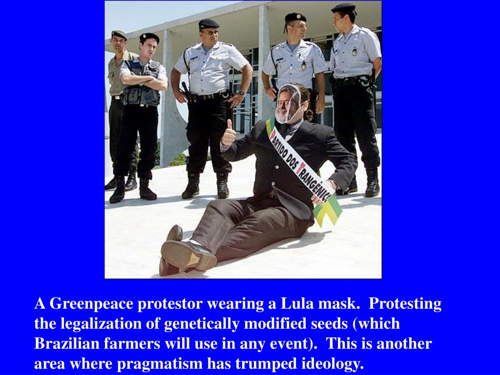 A Greenpeace protestor wearing a Lula mask.  Protesting the legalization of genetically modified seeds (which Brazilian farmers will use in any event).  This is another area where pragmatism has trumped ideology.