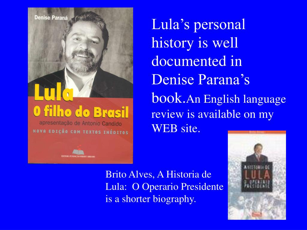 Lula's personal history is well  documented in Denise Parana's book.