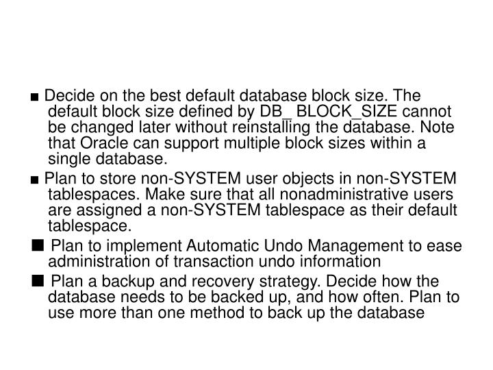 ■ Decide on the best default database block size. The default block size defined by DB_ BLOCK_SIZE cannot be changed later without reinstalling the database. Note that Oracle can support multiple block sizes within a single database.