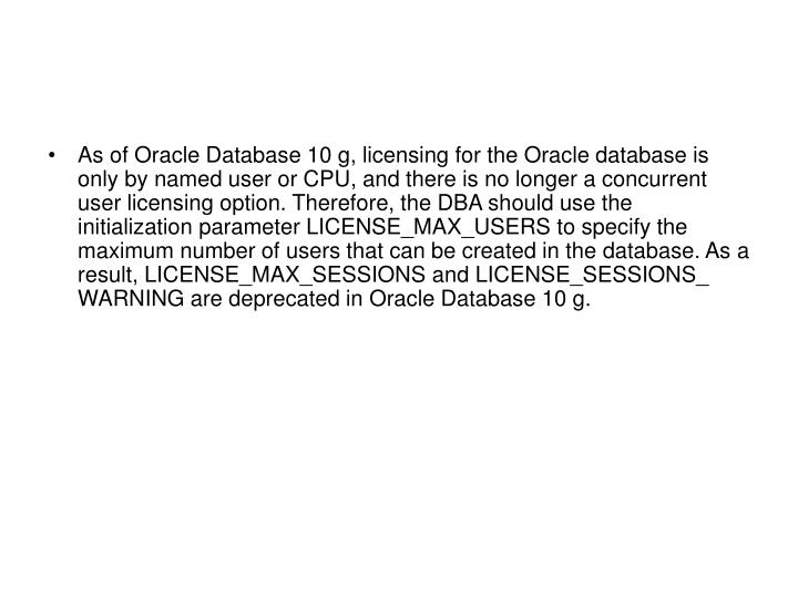 As of Oracle Database 10 g, licensing for the Oracle database is only by named user or CPU, and there is no longer a concurrent user licensing option. Therefore, the DBA should use the initialization parameter LICENSE_MAX_USERS to specify the maximum number of users that can be created in the database. As a result, LICENSE_MAX_SESSIONS and LICENSE_SESSIONS_ WARNING are deprecated in Oracle Database 10 g.