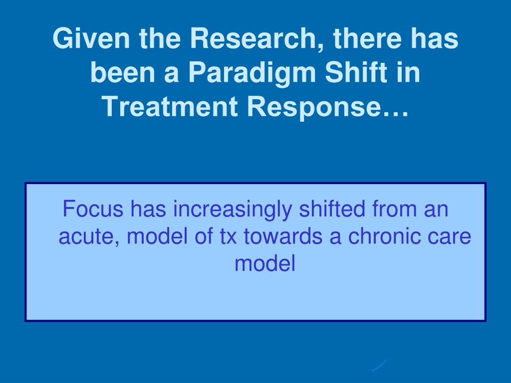 Given the Research, there has been a Paradigm Shift in Treatment Response…