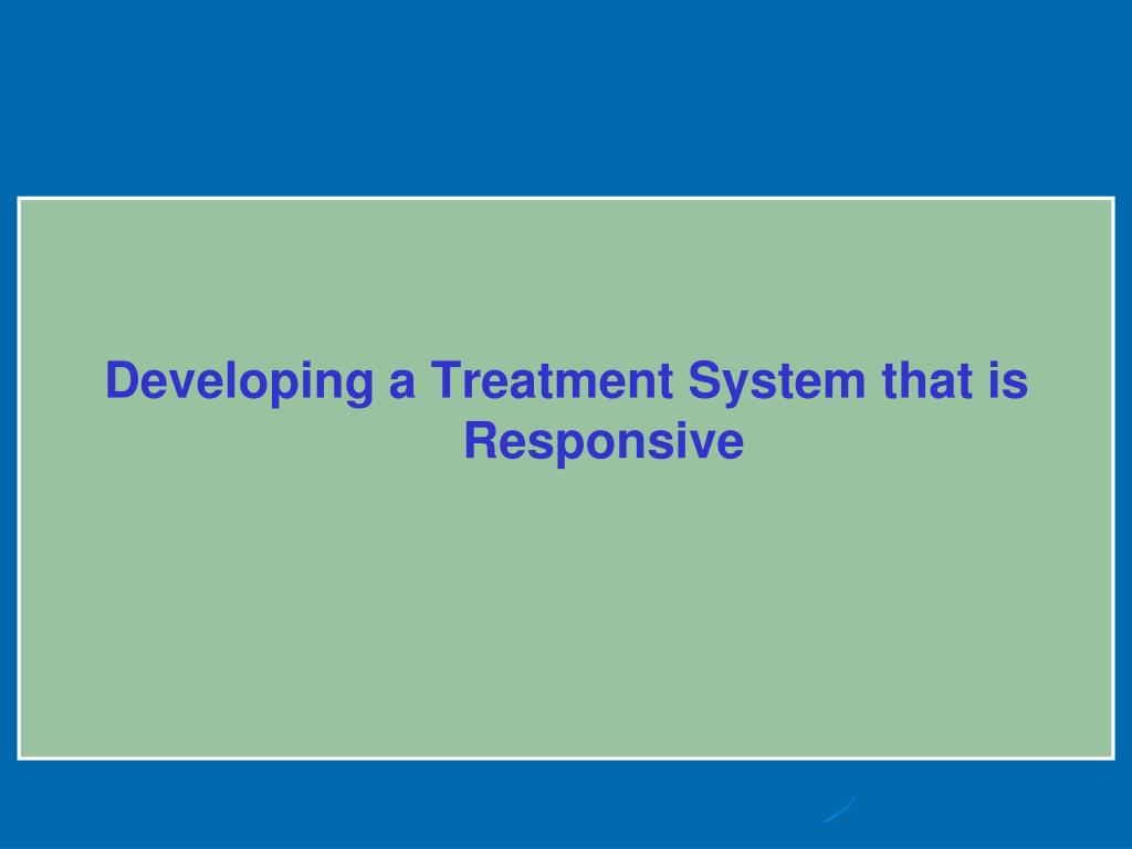 Developing a Treatment System that is Responsive