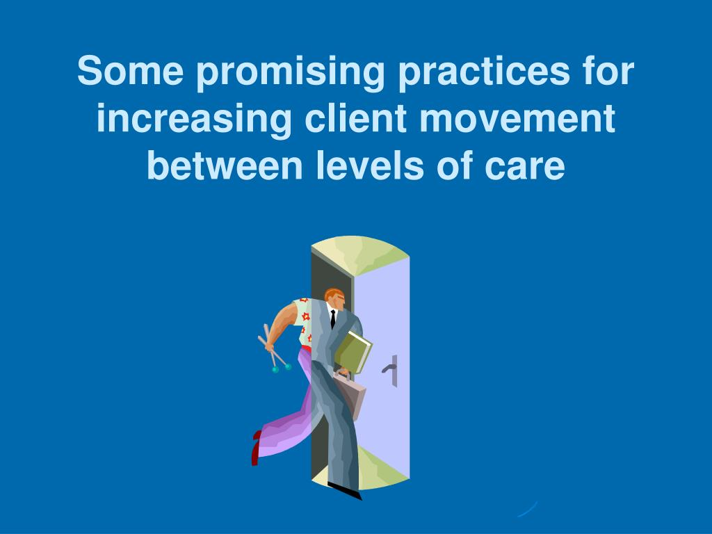 Some promising practices for increasing client movement between levels of care
