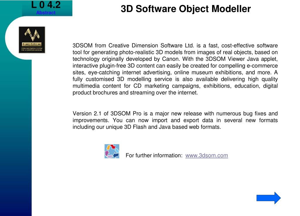 3DSOM from Creative Dimension Software Ltd. is a fast, cost-effective software tool for generating photo-realistic 3D models from images of real objects, based on technology originally developed by Canon. With the 3DSOM Viewer Java applet, interactive plugin-free 3D content can easily be created for compelling e-commerce sites, eye-catching internet advertising, online museum exhibitions, and more. A fully customised 3D modelling service is also available delivering high quality multimedia content for CD marketing campaigns, exhibitions, education, digital product brochures and streaming over the internet.