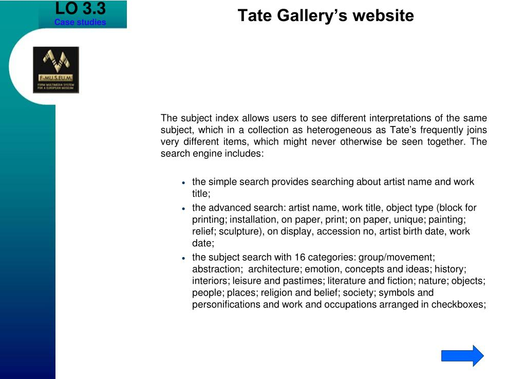 The subject index allows users to see different interpretations of the same subject, which in a collection as heterogeneous as Tate's frequently joins very different items, which might never otherwise be seen together. The search engine includes: