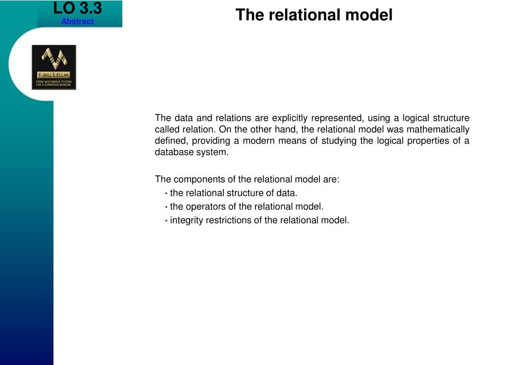 The data and relations are explicitly represented, using a logical structure called relation. On the other hand, the relational model was mathematically defined, providing a modern means of studying the logical properties of a database system.