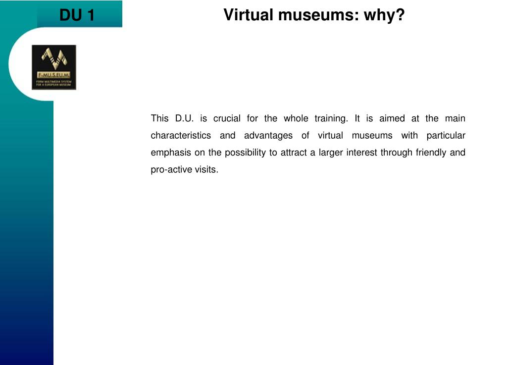 This D.U. is crucial for the whole training. It is aimed at the main characteristics and advantages of virtual museums with particular emphasis on the possibility to attract a larger interest through friendly and pro-active visits.