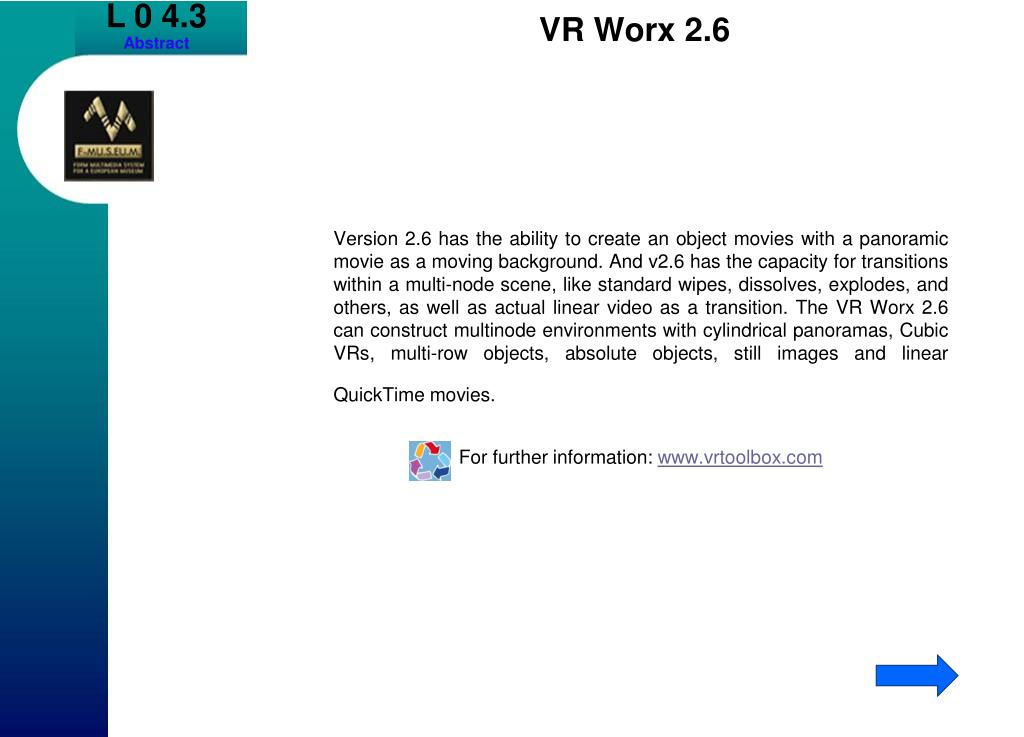 Version 2.6 has the ability to create an object movies with a panoramic movie as a moving background. And v2.6 has the capacity for transitions within a multi-node scene, like standard wipes, dissolves, explodes, and others, as well as actual linear video as a transition. The VR Worx 2.6 can construct multinode environments with cylindrical panoramas, Cubic VRs, multi-row objects, absolute objects, still images and linear QuickTime movies.