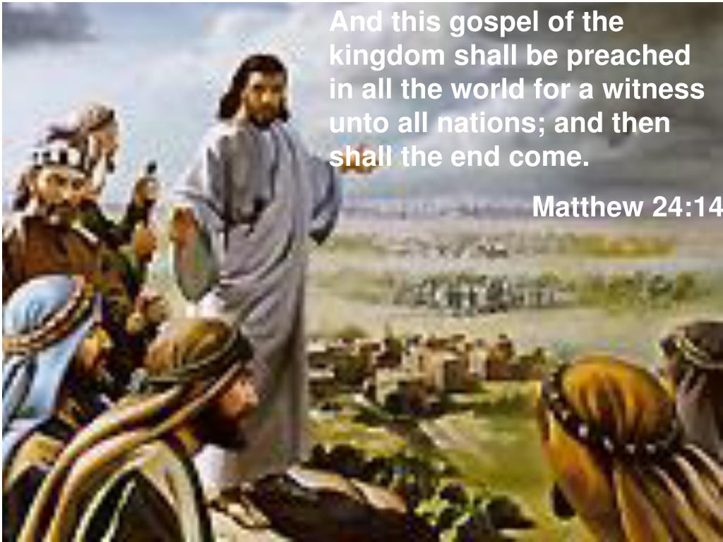 And this gospel of the kingdom shall be preached in all the world for a witness unto all nations; and then shall the end come.
