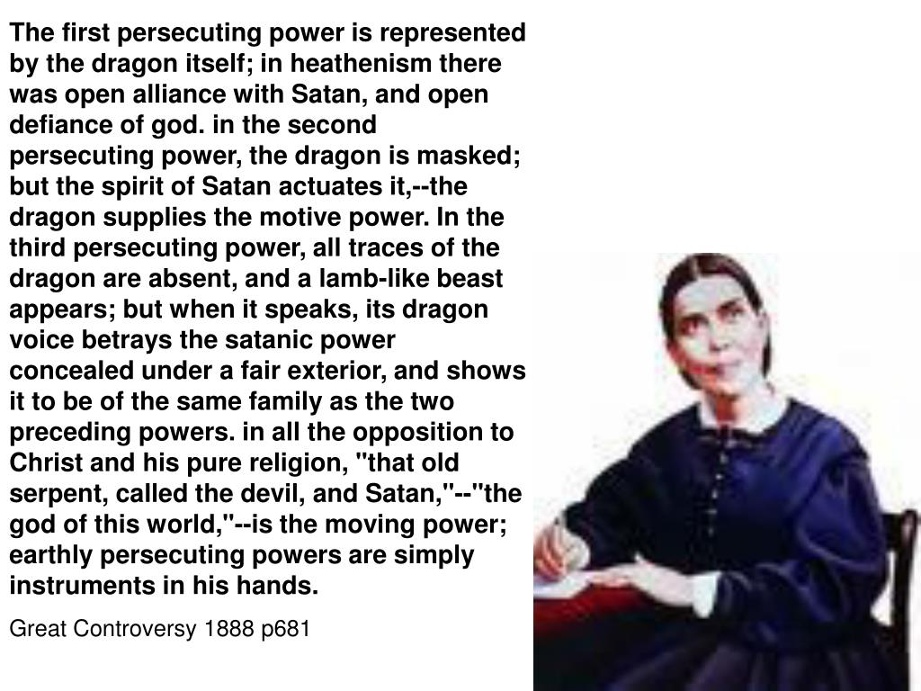 """The first persecuting power is represented by the dragon itself; in heathenism there was open alliance with Satan, and open defiance of god. in the second persecuting power, the dragon is masked; but the spirit of Satan actuates it,--the dragon supplies the motive power. In the third persecuting power, all traces of the dragon are absent, and a lamb-like beast appears; but when it speaks, its dragon voice betrays the satanic power concealed under a fair exterior, and shows it to be of the same family as the two preceding powers. in all the opposition to Christ and his pure religion, """"that old serpent, called the devil, and Satan,""""--""""the god of this world,""""--is the moving power; earthly persecuting powers are simply instruments in his hands."""