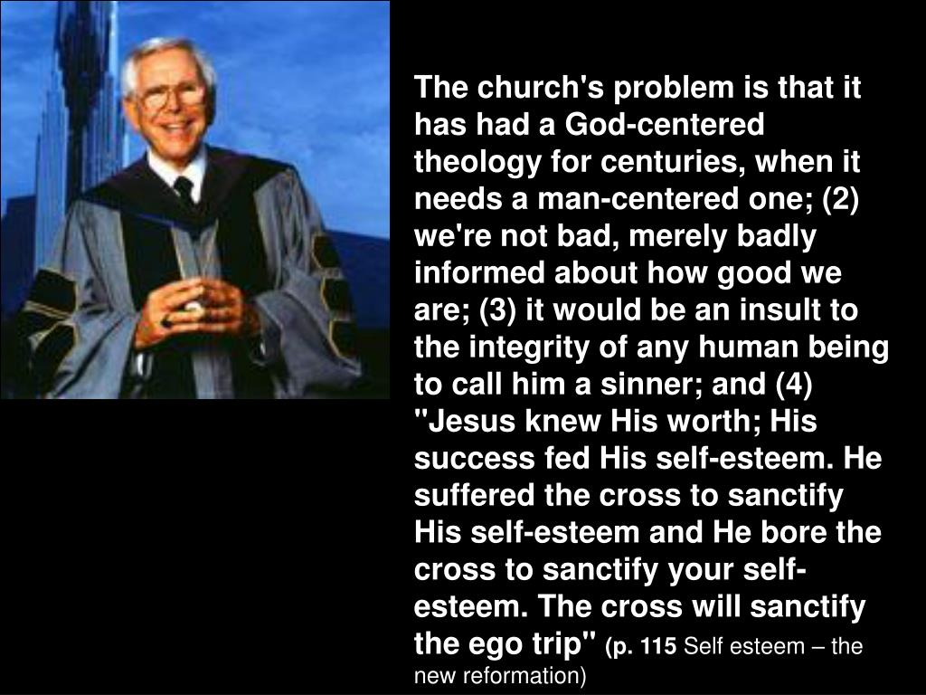 """The church's problem is that it has had a God-centered theology for centuries, when it needs a man-centered one; (2) we're not bad, merely badly informed about how good we are; (3) it would be an insult to the integrity of any human being to call him a sinner; and (4) """"Jesus knew His worth; His success fed His self-esteem. He suffered the cross to sanctify His self-esteem and He bore the cross to sanctify your self-esteem. The cross will sanctify the ego trip"""""""