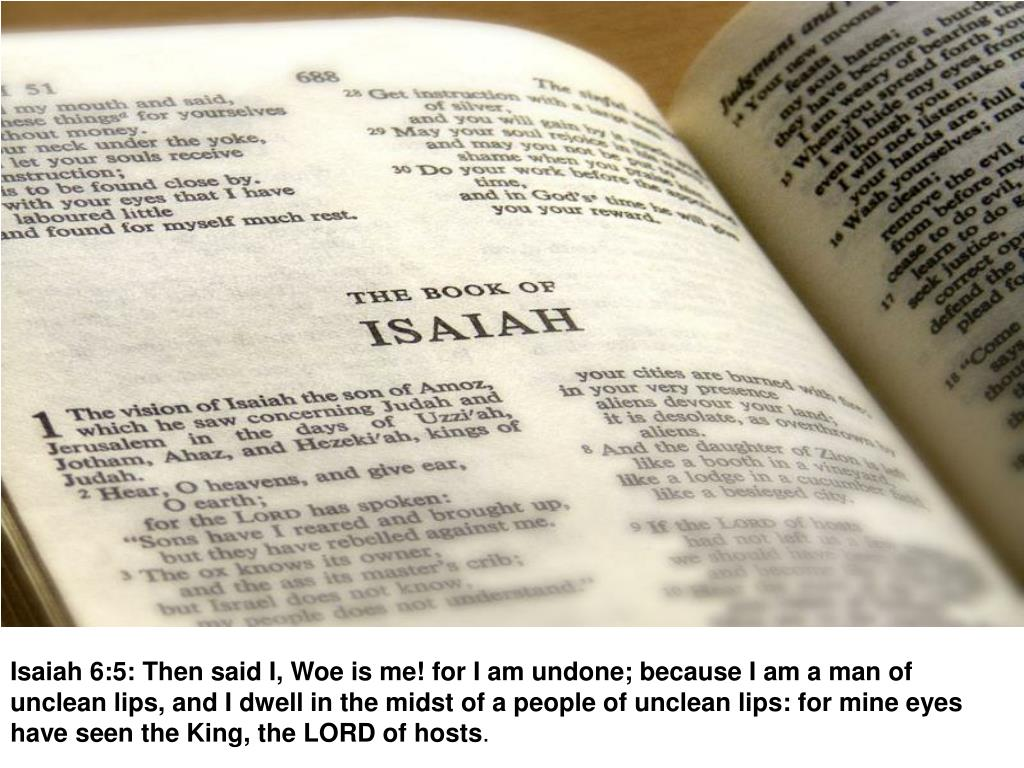 Isaiah 6:5: Then said I, Woe is me! for I am undone; because I am a man of unclean lips, and I dwell in the midst of a people of unclean lips: for mine eyes have seen the King, the LORD of hosts