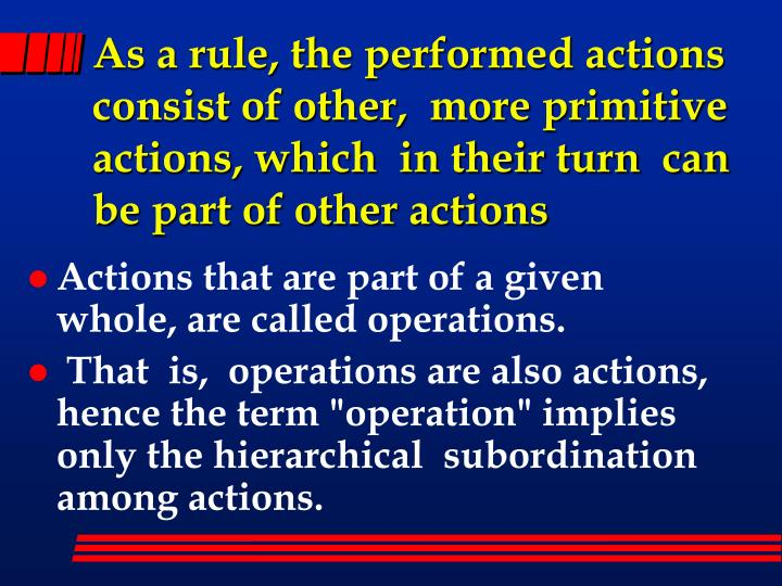 As a rule, the performed actions  consist of other,  more primitive actions, which  in their turn  can be part of other actions