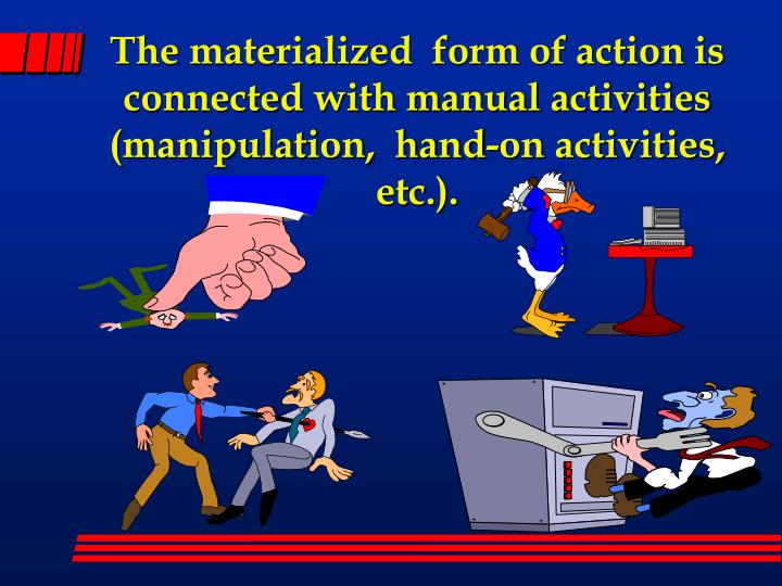 The materialized  form of action is  connected with manual activities (manipulation,  hand-on activities, etc.).