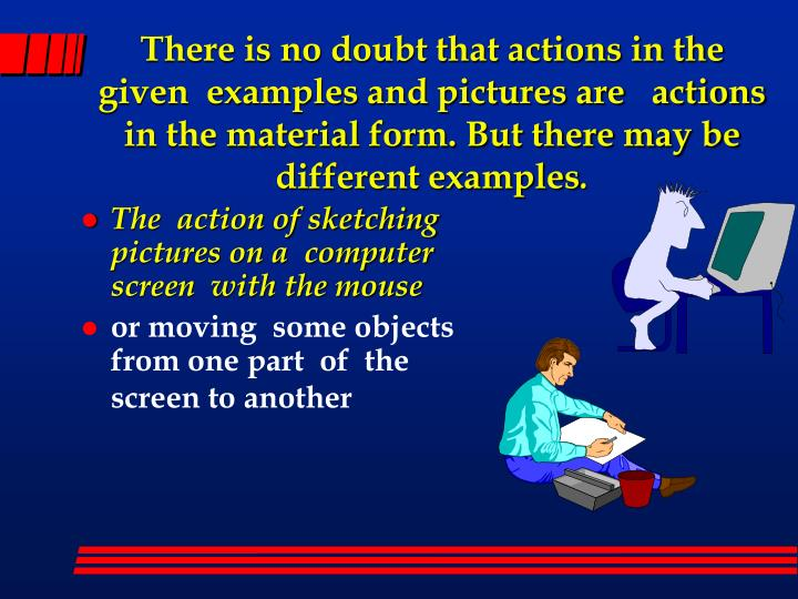 There is no doubt that actions in the given  examples and pictures are   actions in the material form. But there may be different examples