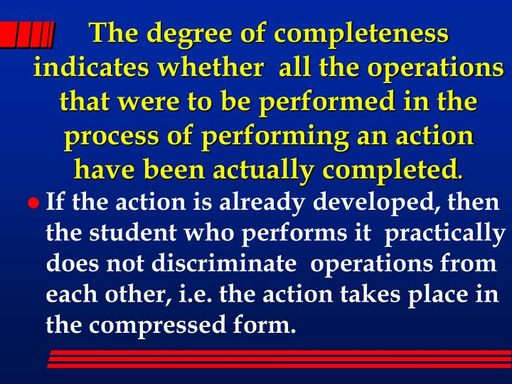 The degree of completeness indicates whether  all the operations that were to be performed in the process of performing an action have been actually completed