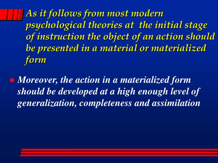 As it follows from most modern psychological theories at  the initial stage of instruction the object of an action should be presented in a material or materialized form