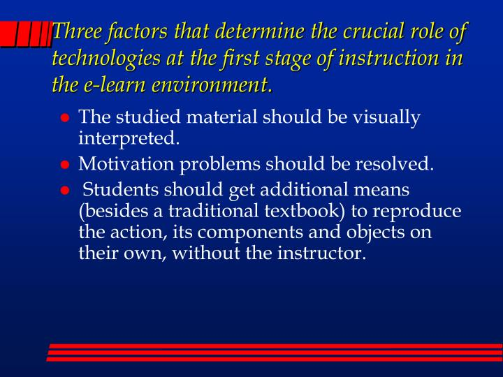 Three factors that determine the crucial role of technologies at the first stage of instruction in the e-learn environment.