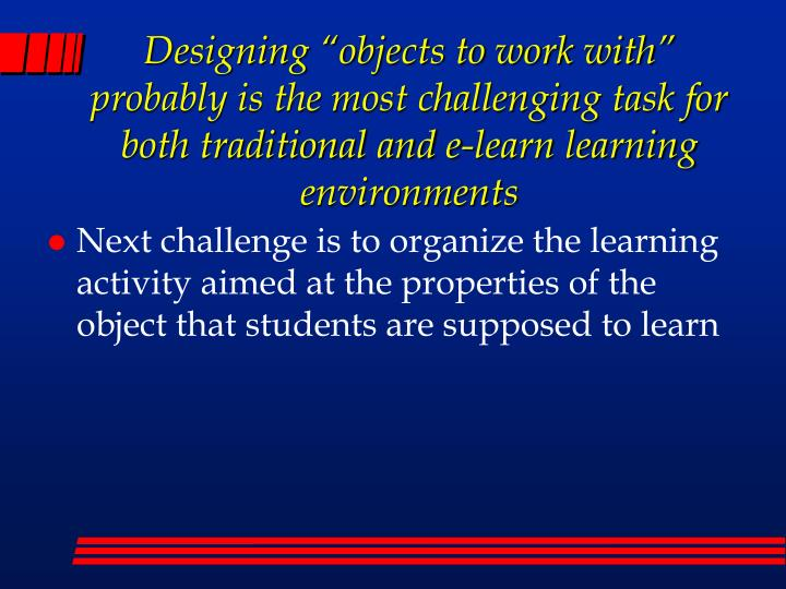 """Designing """"objects to work with"""" probably is the most challenging task for both traditional and e-learn learning environments"""