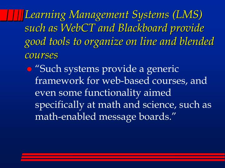 Learning Management Systems (LMS) such as WebCT and Blackboard provide good tools to organize on line and blended courses