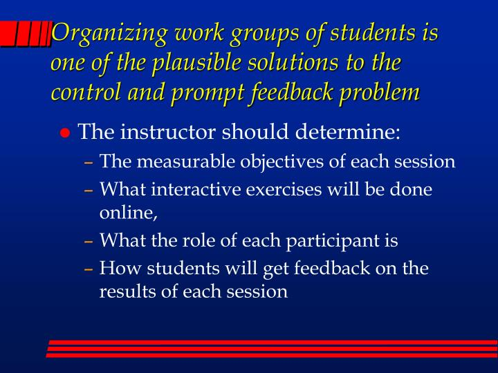 Organizing work groups of students is one of the plausible solutions to the control and prompt feedback problem