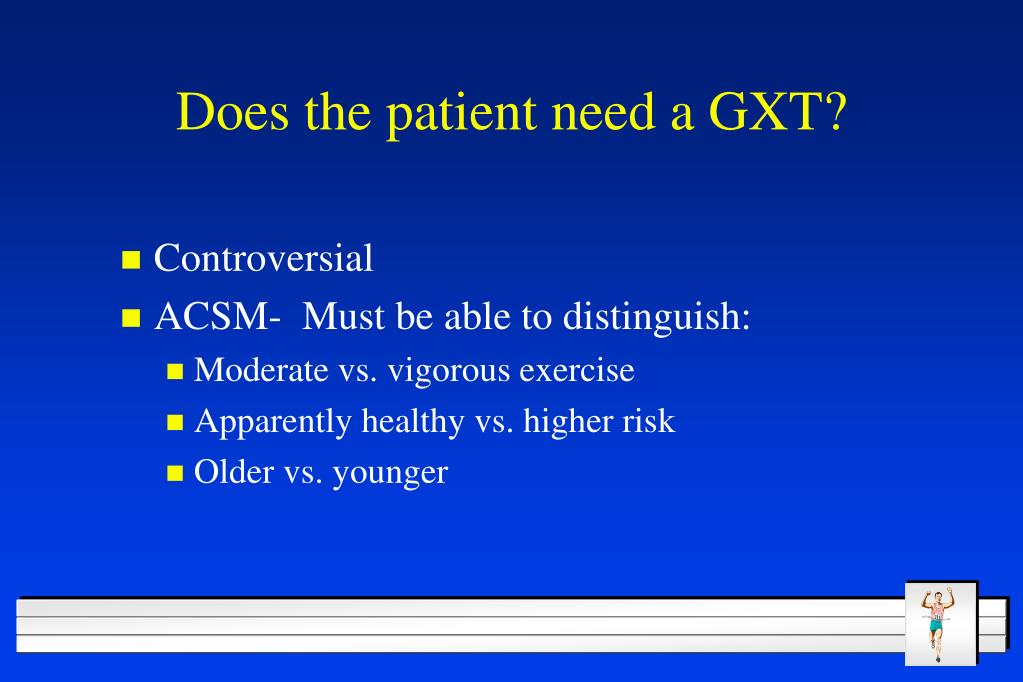 Does the patient need a GXT?
