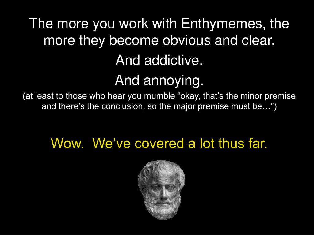 The more you work with Enthymemes, the more they become obvious and clear.