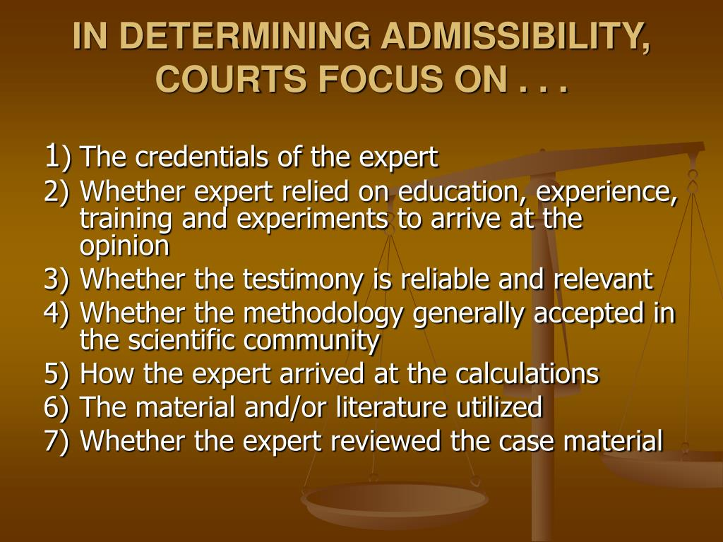 IN DETERMINING ADMISSIBILITY, COURTS FOCUS ON . . .