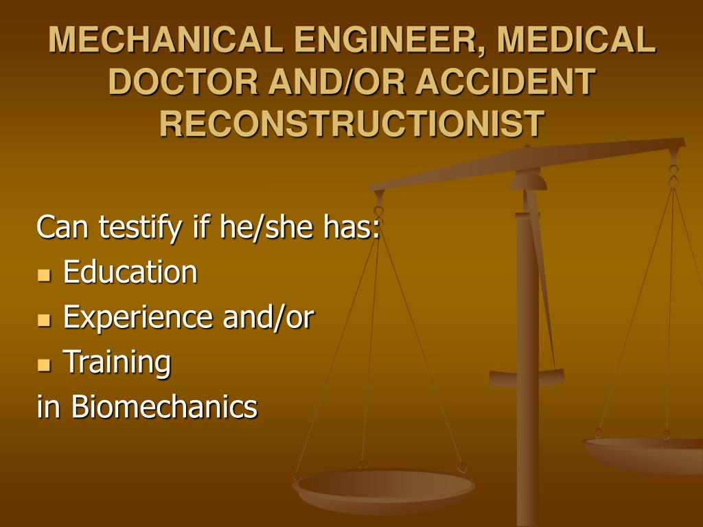 MECHANICAL ENGINEER, MEDICAL DOCTOR AND/OR ACCIDENT RECONSTRUCTIONIST