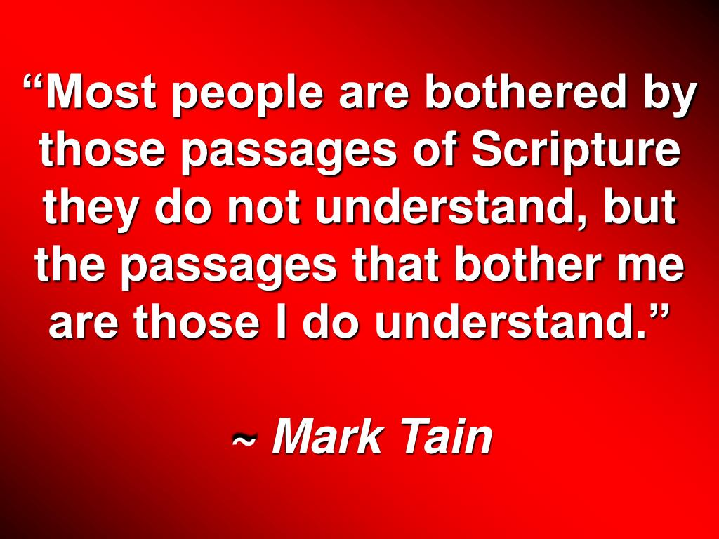 """""""Most people are bothered by those passages of Scripture they do not understand, but the passages that bother me are those I do understand."""""""