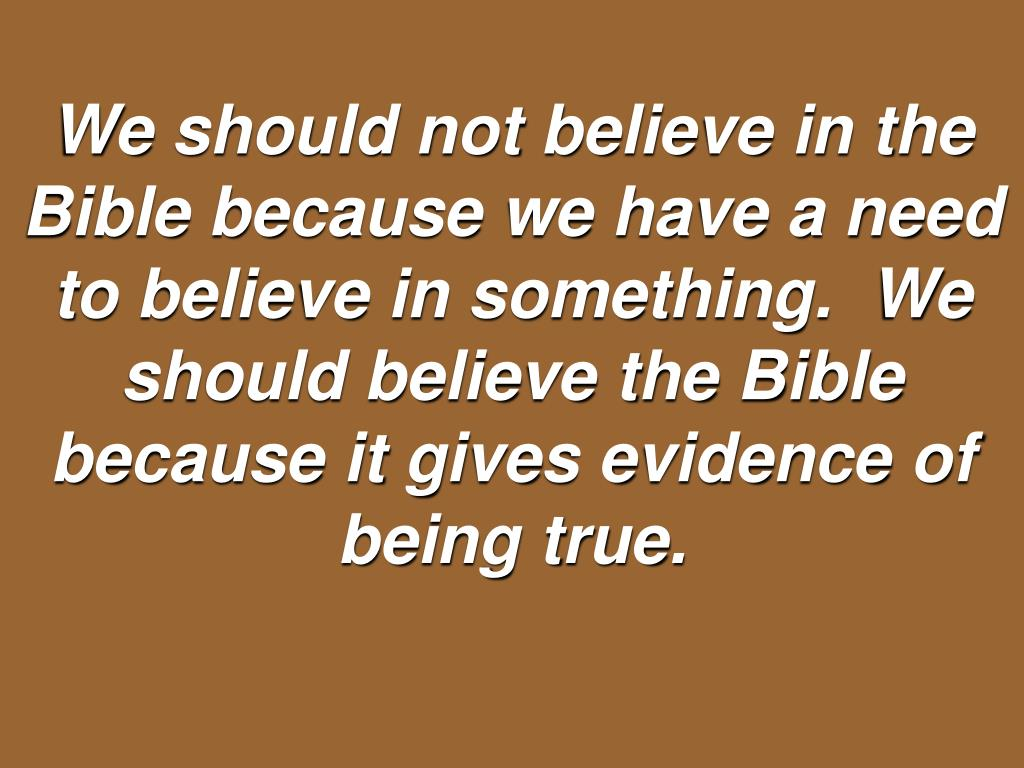 We should not believe in the Bible because we have a need to believe in something.  We should believe the Bible because it gives evidence of being true.