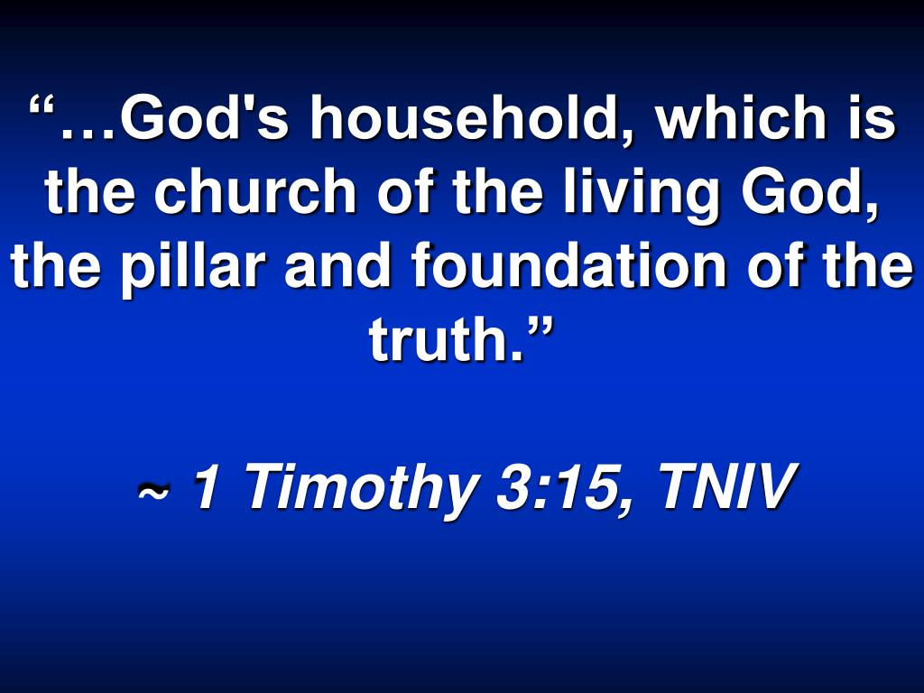 """""""…God's household, which is the church of the living God, the pillar and foundation of the truth."""""""