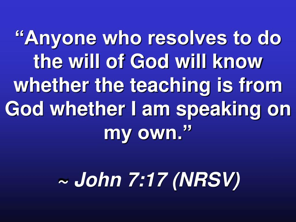 """""""Anyone who resolves to do the will of God will know whether the teaching is from God whether I am speaking on my own."""""""