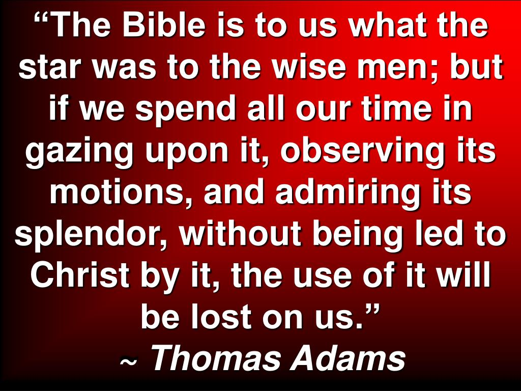 """""""The Bible is to us what the star was to the wise men; but if we spend all our time in gazing upon it, observing its motions, and admiring its splendor, without being led to Christ by it, the use of it will be lost on us."""""""