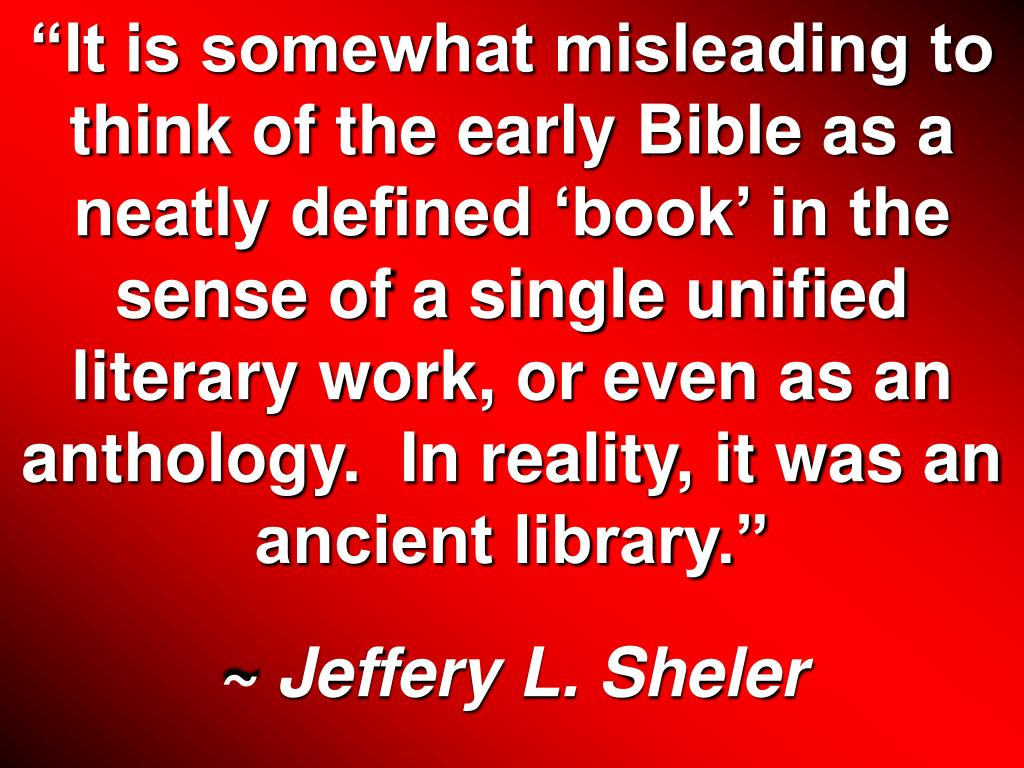 """""""It is somewhat misleading to think of the early Bible as a neatly defined 'book' in the sense of a single unified literary work, or even as an anthology.  In reality, it was an ancient library."""""""