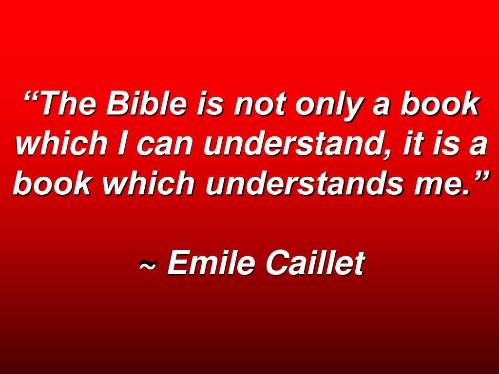 """""""The Bible is not only a book which I can understand, it is a book which understands me."""""""