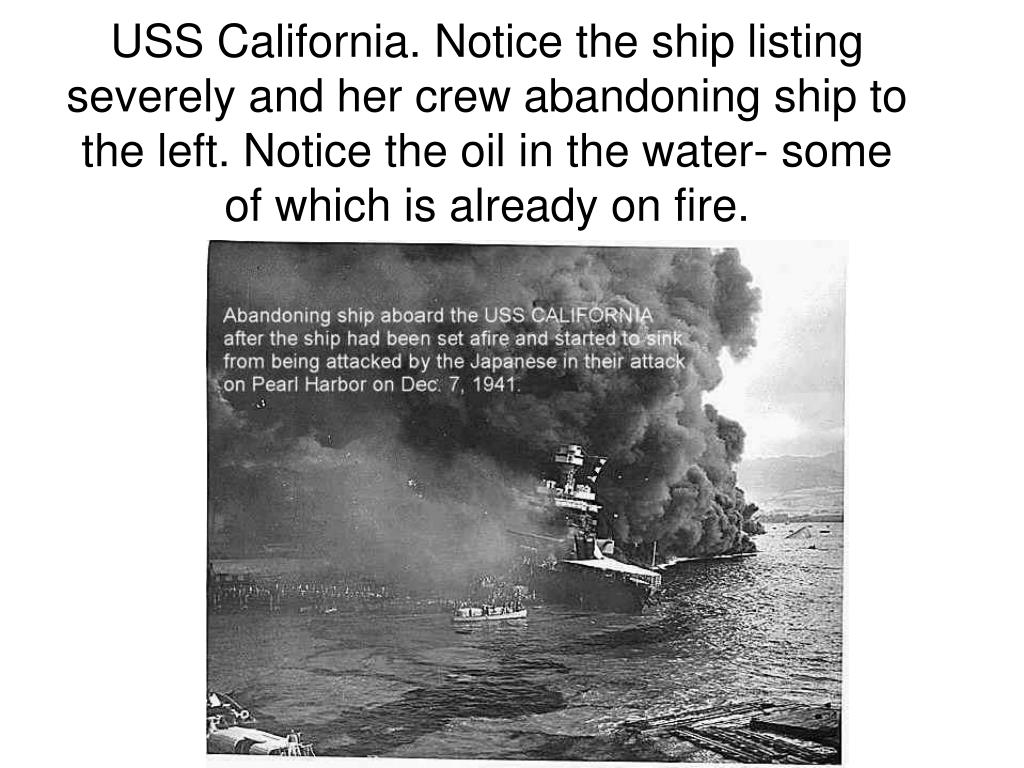 USS California. Notice the ship listing severely and her crew abandoning ship to the left. Notice the oil in the water- some of which is already on fire.