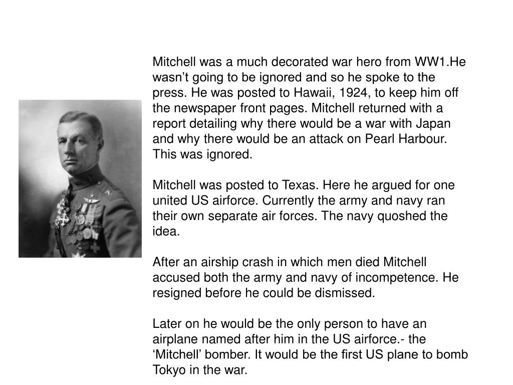 Mitchell was a much decorated war hero from WW1.He wasn't going to be ignored and so he spoke to the press. He was posted to Hawaii, 1924, to keep him off the newspaper front pages. Mitchell returned with a report detailing why there would be a war with Japan and why there would be an attack on Pearl Harbour. This was ignored.